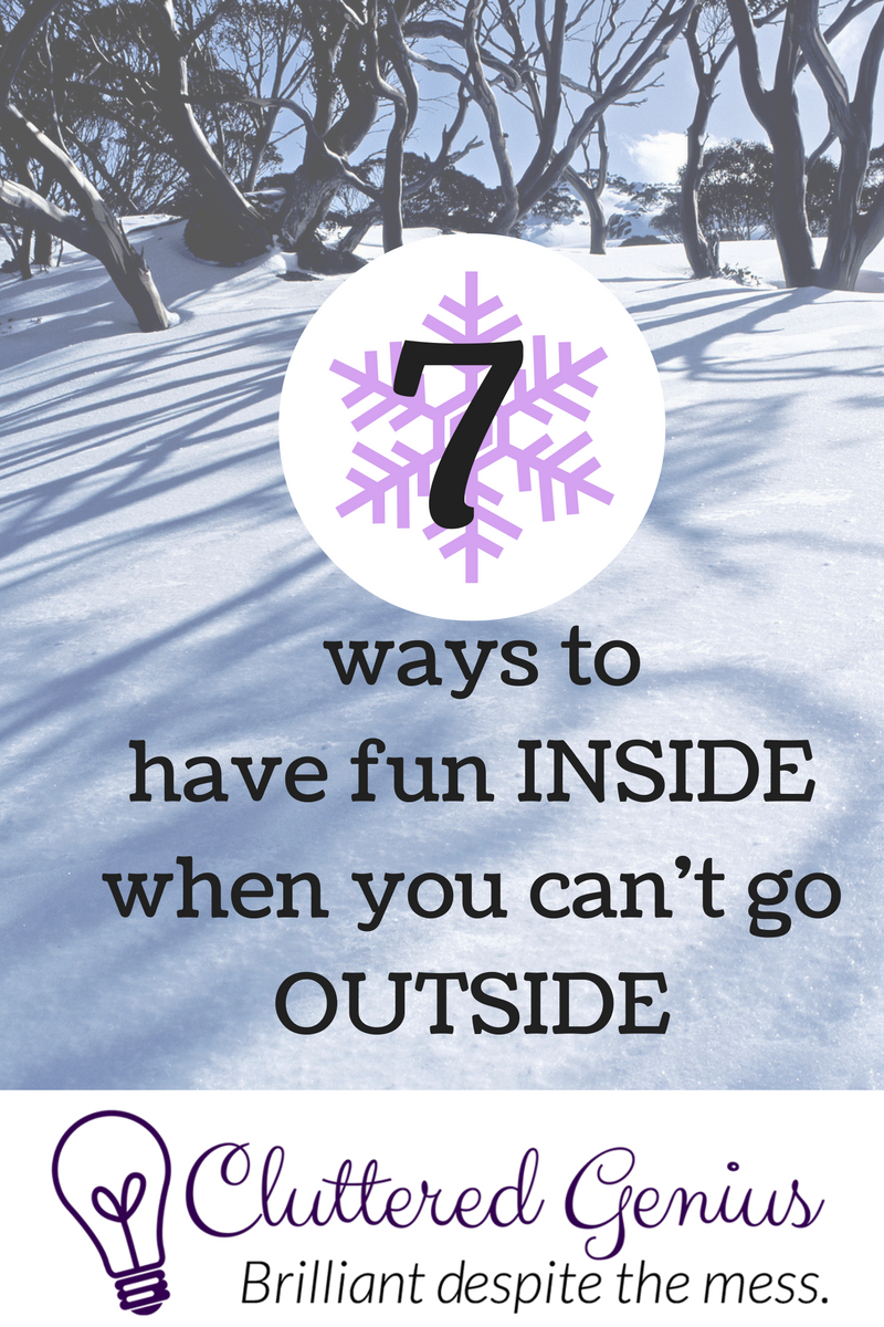 7 Ways to Have Fun Inside (When You Can't Go Outside)