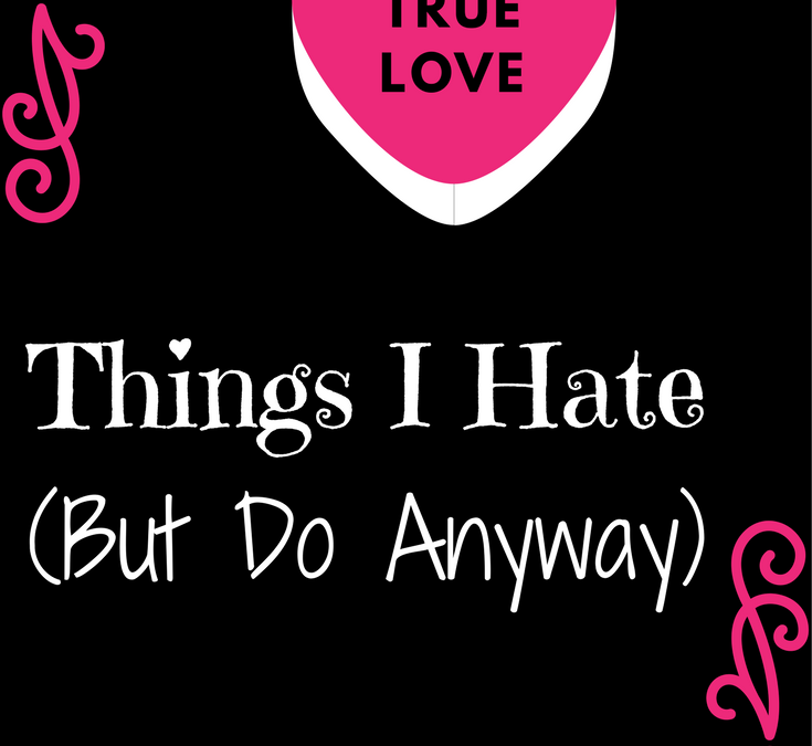 Things I Hate (But Do Anyway)